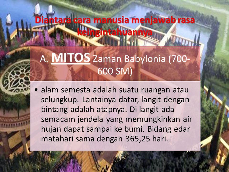 A. MITOS Zaman Babylonia (700- 600 SM) •alam semesta adalah suatu ruangan atau selungkup. Lantainya datar, langit dengan bintang adalah atapnya. Di la