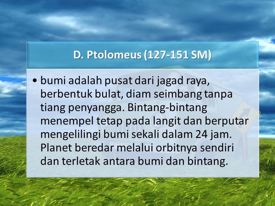 D. Ptolomeus (127-151 SM) •bumi adalah pusat dari jagad raya, berbentuk bulat, diam seimbang tanpa tiang penyangga. Bintang-bintang menempel tetap pad