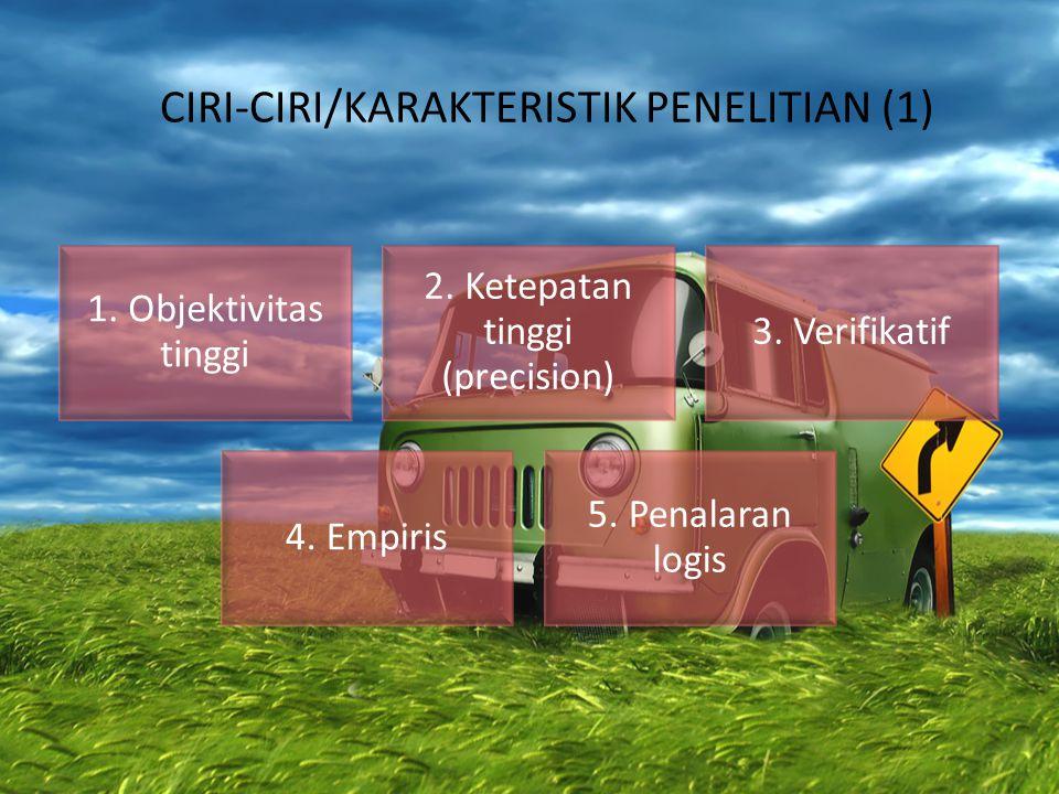 CIRI-CIRI/KARAKTERISTIK PENELITIAN (1) 1. Objektivitas tinggi 2. Ketepatan tinggi (precision) 3. Verifikatif 4. Empiris 5. Penalaran logis