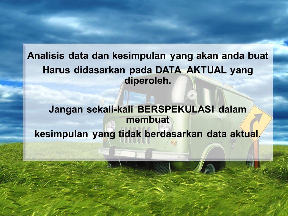 Analisis data dan kesimpulan yang akan anda buat Harus didasarkan pada DATA AKTUAL yang diperoleh. Jangan sekali-kali BERSPEKULASI dalam membuat kesim