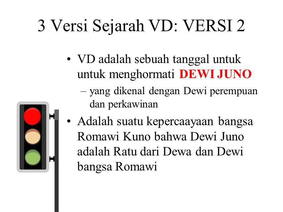 3 Versi Sejarah VD: VERSI 2 •VD adalah sebuah tanggal untuk untuk menghormati DEWI JUNO –yang dikenal dengan Dewi perempuan dan perkawinan •Adalah sua