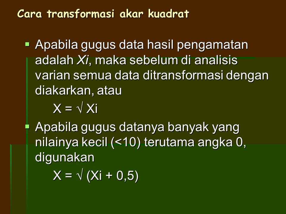 Cara transformasi akar kuadrat  Apabila gugus data hasil pengamatan adalah Xi, maka sebelum di analisis varian semua data ditransformasi dengan diaka