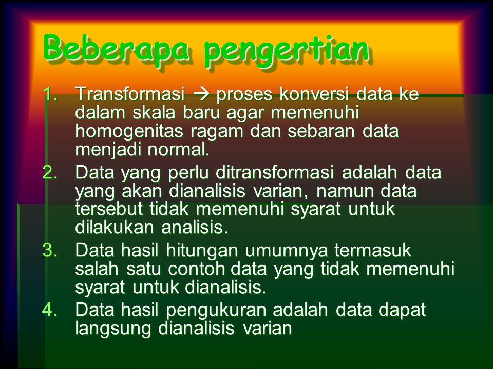 Beberapa pengertian 1.Transformasi  proses konversi data ke dalam skala baru agar memenuhi homogenitas ragam dan sebaran data menjadi normal. 2.Data