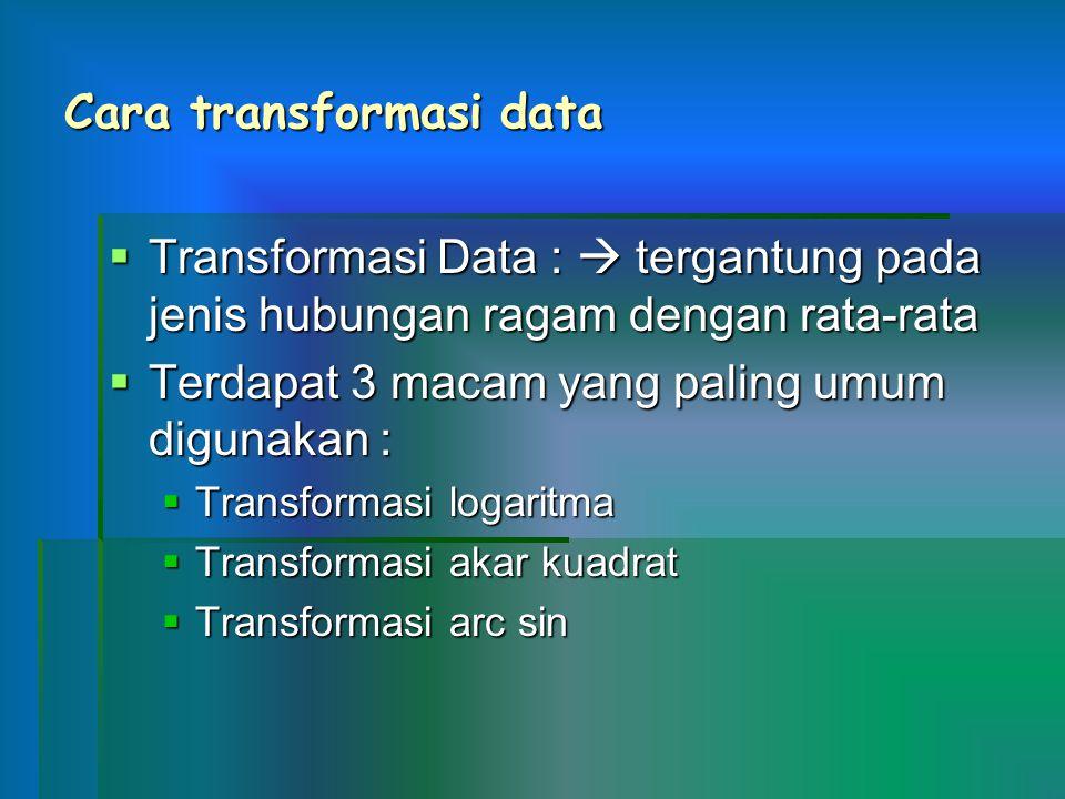 Cara transformasi data  Transformasi Data :  tergantung pada jenis hubungan ragam dengan rata-rata  Terdapat 3 macam yang paling umum digunakan : 