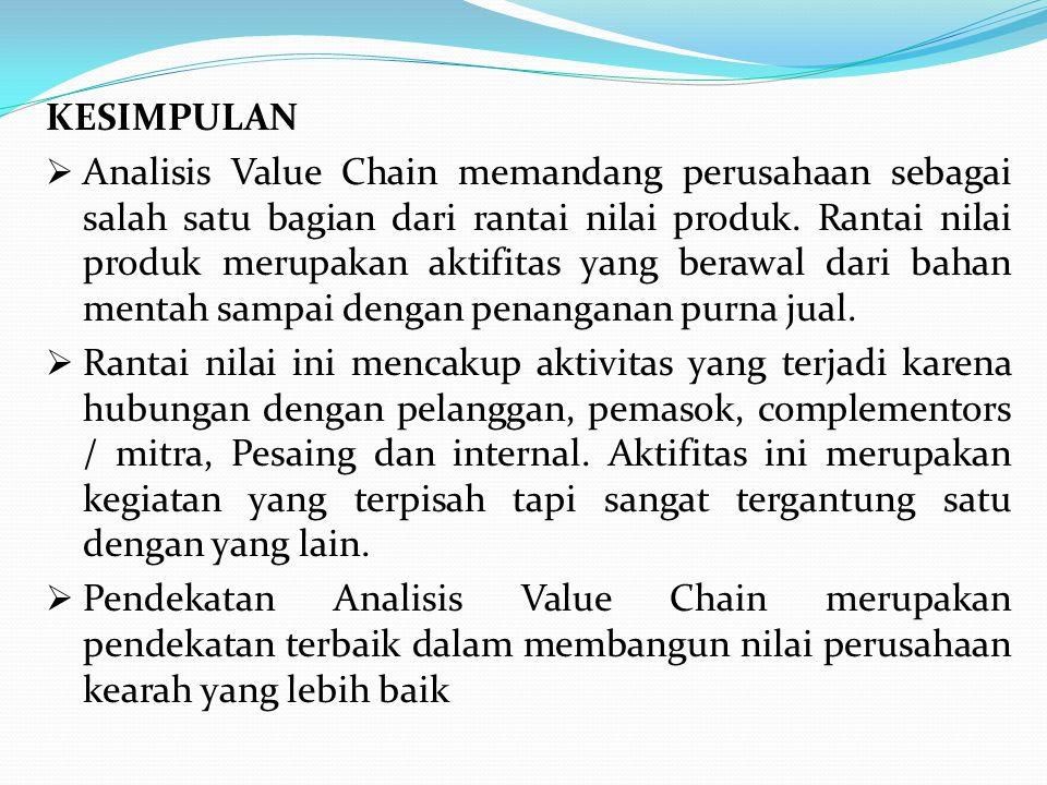 KESIMPULAN  Analisis Value Chain memandang perusahaan sebagai salah satu bagian dari rantai nilai produk. Rantai nilai produk merupakan aktifitas yan