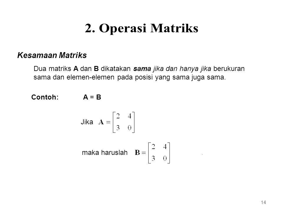 Kesamaan Matriks Dua matriks A dan B dikatakan sama jika dan hanya jika berukuran sama dan elemen-elemen pada posisi yang sama juga sama. A = B Jika m