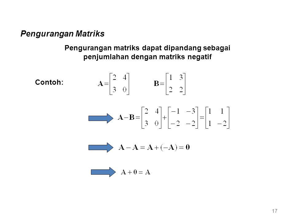 Pengurangan Matriks Pengurangan matriks dapat dipandang sebagai penjumlahan dengan matriks negatif Contoh: 17