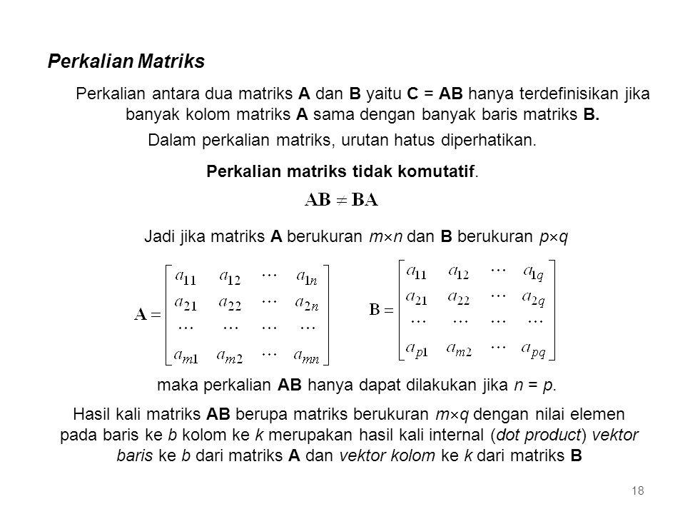 Perkalian Matriks 18 Jadi jika matriks A berukuran m  n dan B berukuran p  q maka perkalian AB hanya dapat dilakukan jika n = p. Hasil kali matriks