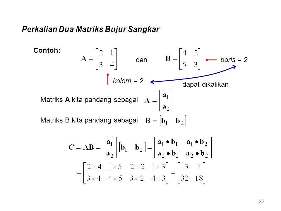Perkalian Dua Matriks Bujur Sangkar dan Contoh: dapat dikalikan kolom = 2 baris = 2 Matriks A kita pandang sebagai Matriks B kita pandang sebagai 22