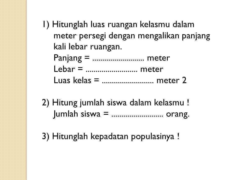 1) Hitunglah luas ruangan kelasmu dalam meter persegi dengan mengalikan panjang kali lebar ruangan. Panjang =.......................... meter Lebar =.