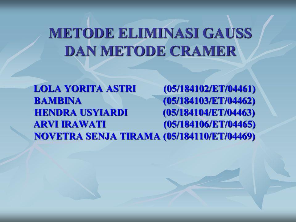 METODE ELIMINASI GAUSS DAN METODE CRAMER LOLA YORITA ASTRI (05/184102/ET/04461) BAMBINA (05/184103/ET/04462) HENDRA USYIARDI (05/184104/ET/04463) ARVI