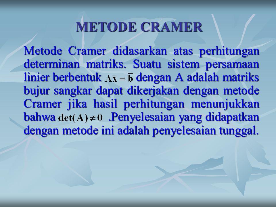 METODE CRAMER Metode Cramer didasarkan atas perhitungan determinan matriks. Suatu sistem persamaan linier berbentuk dengan A adalah matriks bujur sang