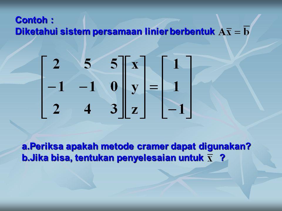 Contoh : Diketahui sistem persamaan linier berbentuk a.Periksa apakah metode cramer dapat digunakan? b.Jika bisa, tentukan penyelesaian untuk ?