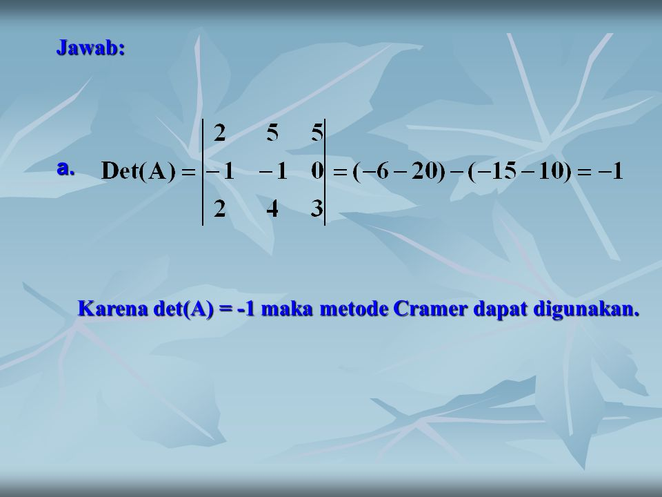 Jawab: Karena det(A) = -1 maka metode Cramer dapat digunakan. a.
