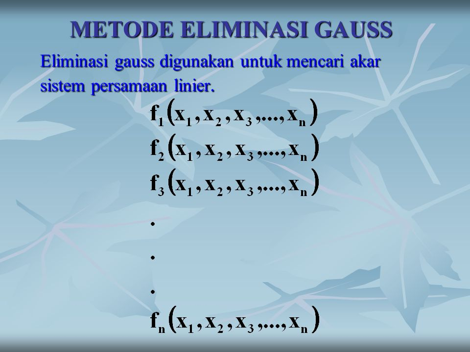 METODE ELIMINASI GAUSS Eliminasi gauss digunakan untuk mencari akar sistem persamaan linier.