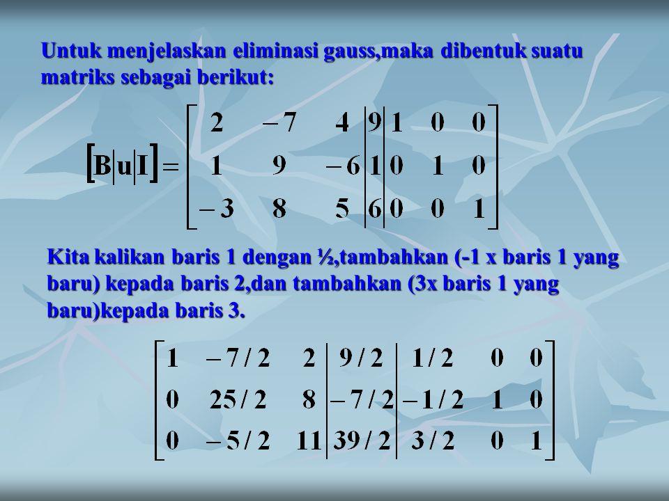 Untuk menjelaskan eliminasi gauss,maka dibentuk suatu matriks sebagai berikut: Kita kalikan baris 1 dengan ½,tambahkan (-1 x baris 1 yang baru) kepada