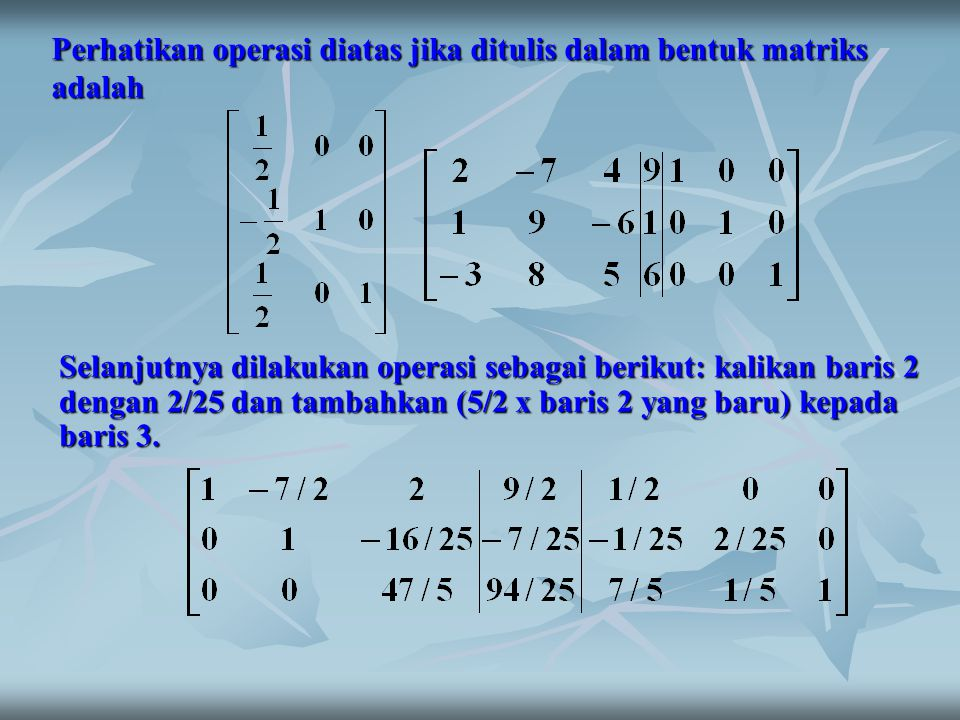 Perhatikan operasi diatas jika ditulis dalam bentuk matriks adalah Selanjutnya dilakukan operasi sebagai berikut: kalikan baris 2 dengan 2/25 dan tamb