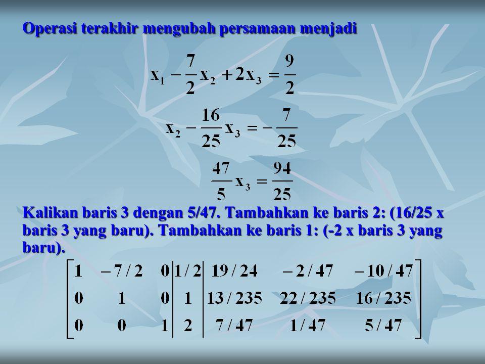 Operasi terakhir mengubah persamaan menjadi Kalikan baris 3 dengan 5/47. Tambahkan ke baris 2: (16/25 x baris 3 yang baru). Tambahkan ke baris 1: (-2