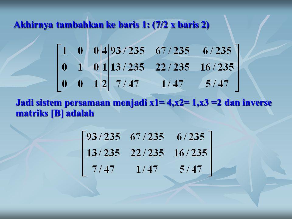 Akhirnya tambahkan ke baris 1: (7/2 x baris 2) Jadi sistem persamaan menjadi x1= 4,x2= 1,x3 =2 dan inverse matriks [B] adalah