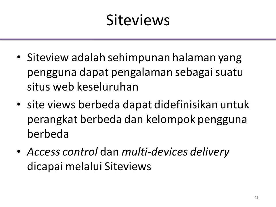 Siteviews • Siteview adalah sehimpunan halaman yang pengguna dapat pengalaman sebagai suatu situs web keseluruhan • site views berbeda dapat didefinisikan untuk perangkat berbeda dan kelompok pengguna berbeda • Access control dan multi-devices delivery dicapai melalui Siteviews 19