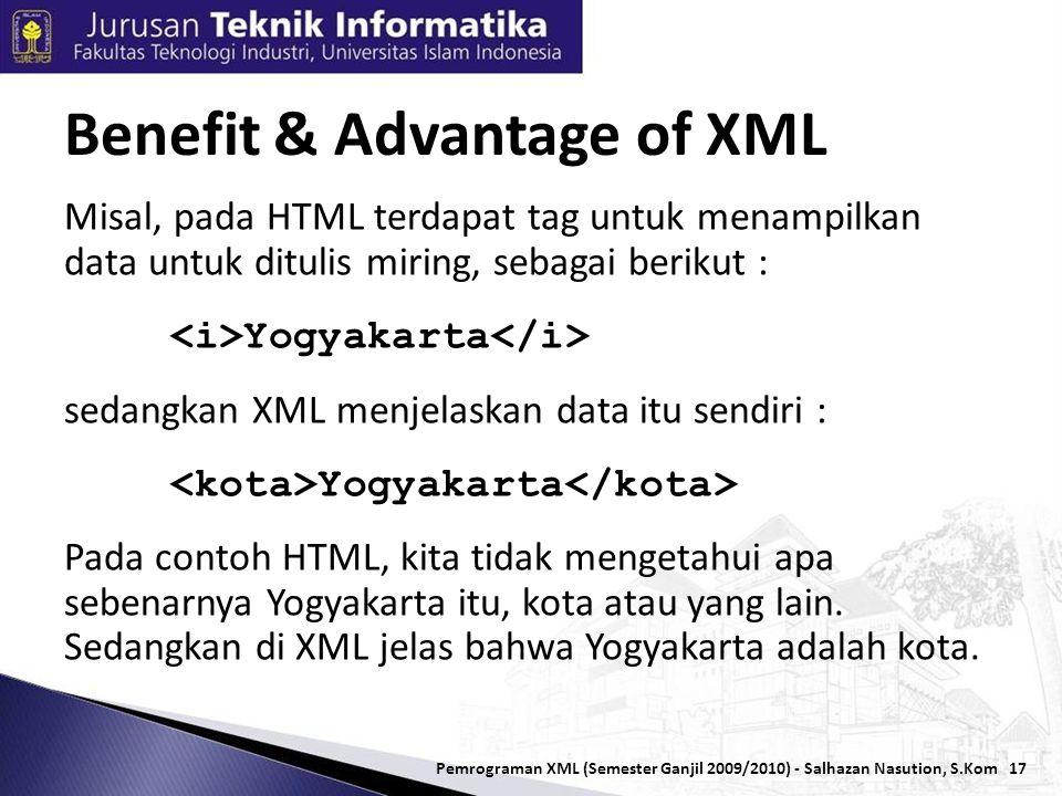 17 Misal, pada HTML terdapat tag untuk menampilkan data untuk ditulis miring, sebagai berikut : Yogyakarta sedangkan XML menjelaskan data itu sendiri : Yogyakarta Pada contoh HTML, kita tidak mengetahui apa sebenarnya Yogyakarta itu, kota atau yang lain.