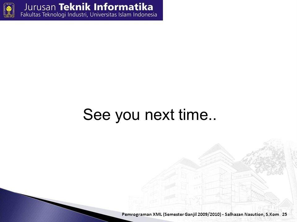 25 Pemrograman XML (Semester Ganjil 2009/2010) - Salhazan Nasution, S.Kom See you next time..