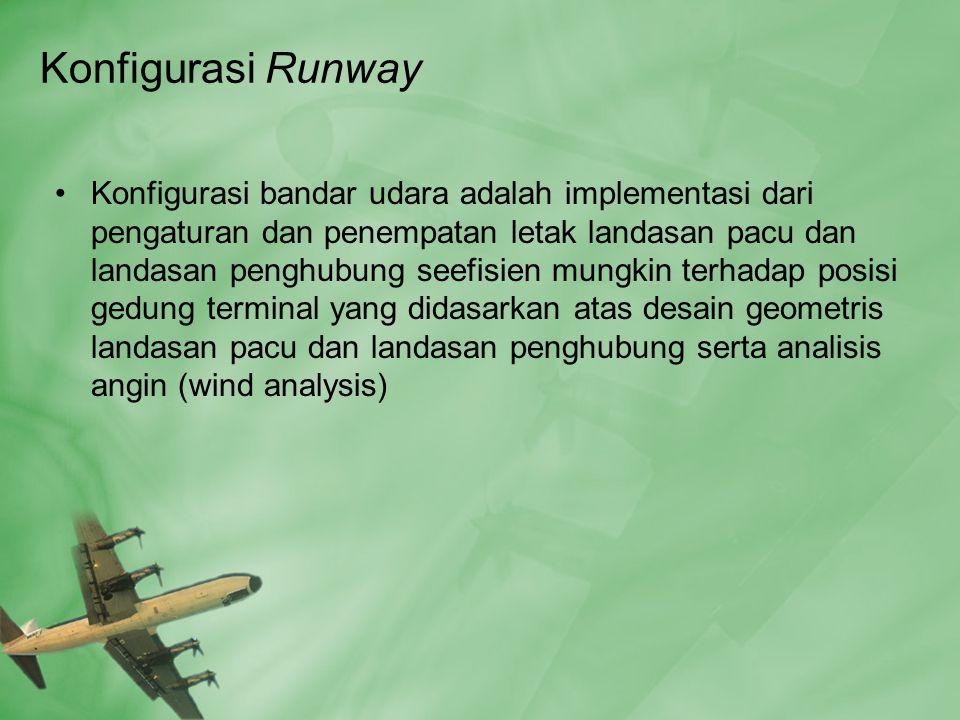 Konfigurasi Runway •Konfigurasi bandar udara adalah implementasi dari pengaturan dan penempatan letak landasan pacu dan landasan penghubung seefisien mungkin terhadap posisi gedung terminal yang didasarkan atas desain geometris landasan pacu dan landasan penghubung serta analisis angin (wind analysis)