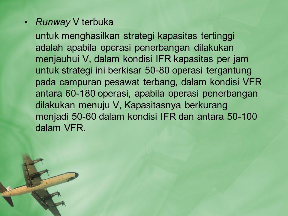•Runway V terbuka untuk menghasilkan strategi kapasitas tertinggi adalah apabila operasi penerbangan dilakukan menjauhui V, dalam kondisi IFR kapasitas per jam untuk strategi ini berkisar 50-80 operasi tergantung pada campuran pesawat terbang, dalam kondisi VFR antara 60-180 operasi, apabila operasi penerbangan dilakukan menuju V, Kapasitasnya berkurang menjadi 50-60 dalam kondisi IFR dan antara 50-100 dalam VFR.