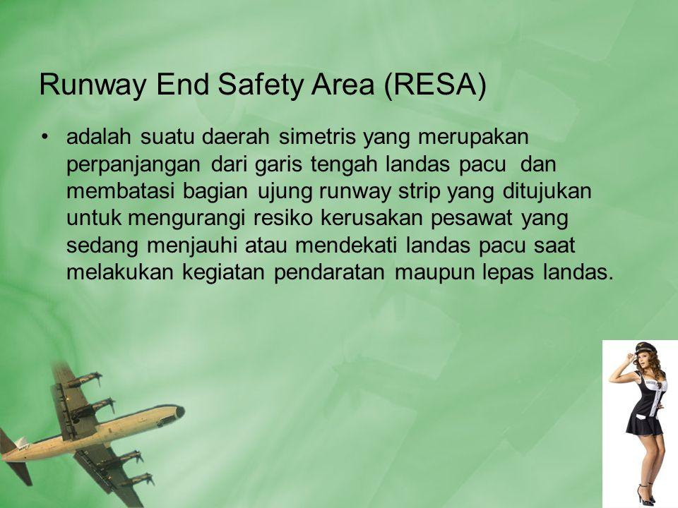 Runway End Safety Area (RESA) •adalah suatu daerah simetris yang merupakan perpanjangan dari garis tengah landas pacu dan membatasi bagian ujung runway strip yang ditujukan untuk mengurangi resiko kerusakan pesawat yang sedang menjauhi atau mendekati landas pacu saat melakukan kegiatan pendaratan maupun lepas landas.