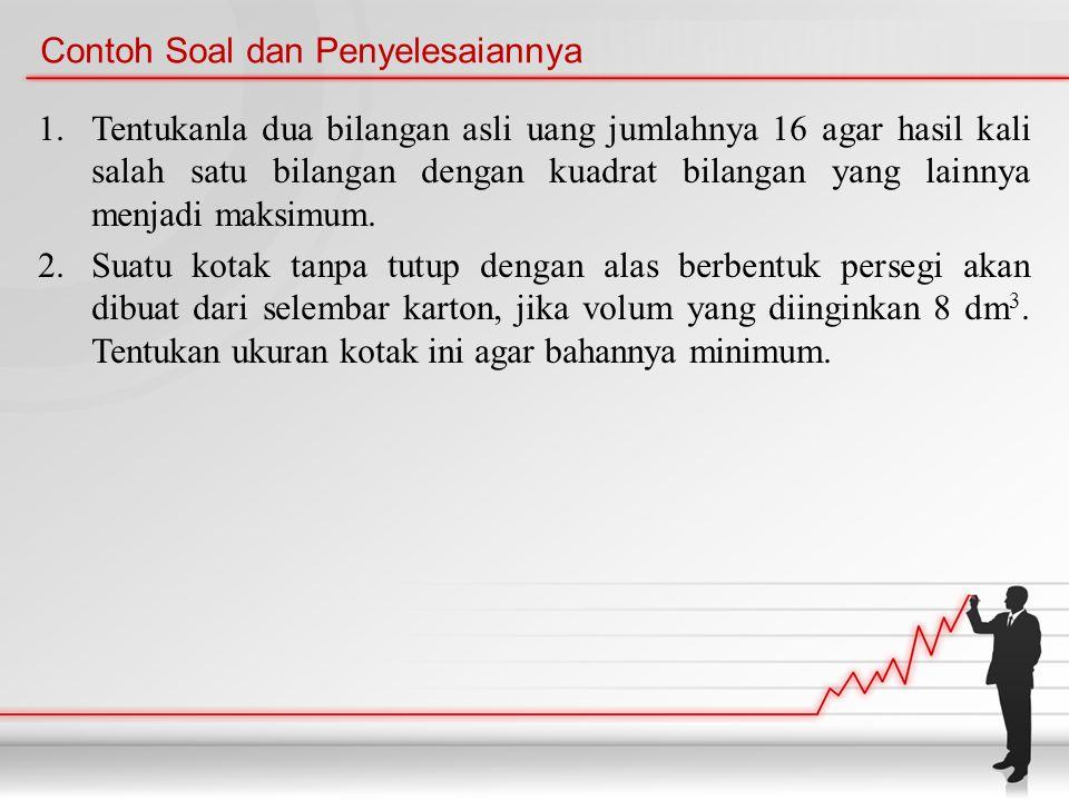 Contoh Soal dan Penyelesaiannya 1.Tentukanla dua bilangan asli uang jumlahnya 16 agar hasil kali salah satu bilangan dengan kuadrat bilangan yang lainnya menjadi maksimum.