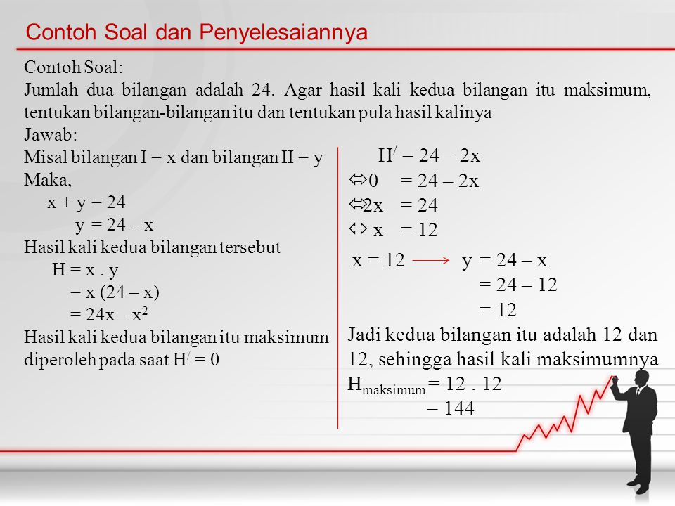 Contoh Soal dan Penyelesaiannya Contoh Soal: Jumlah dua bilangan adalah 24. Agar hasil kali kedua bilangan itu maksimum, tentukan bilangan-bilangan it