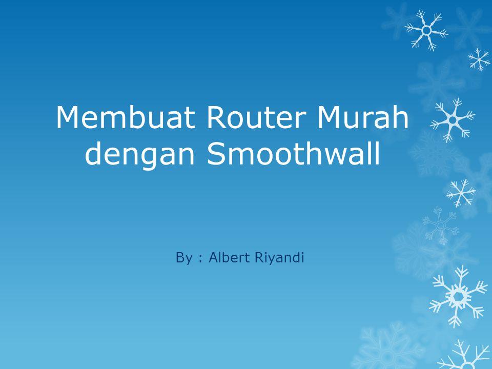 Membuat Router Murah dengan Smoothwall By : Albert Riyandi