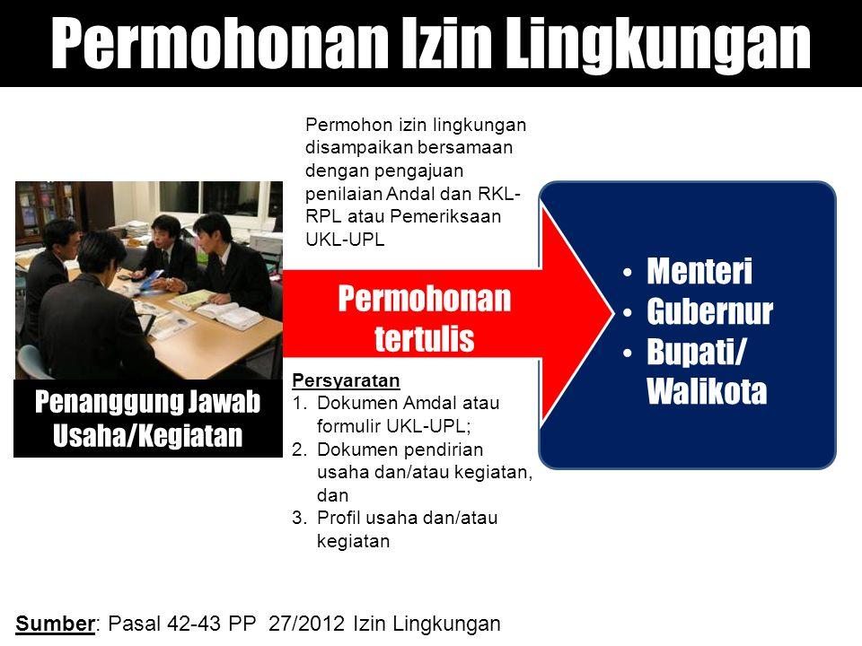 • Menteri • Gubernur • Bupati/ Walikota Permohonan Izin Lingkungan Permohonan tertulis Penanggung Jawab Usaha/Kegiatan Sumber: Pasal 42-43 PP 27/2012