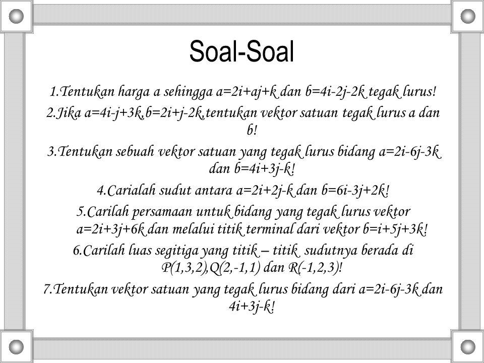 Soal-Soal 1.Tentukan harga a sehingga a=2i+aj+k dan b=4i-2j-2k tegak lurus! 2.Jika a=4i-j+3k,b=2i+j-2k,tentukan vektor satuan tegak lurus a dan b! 3.T