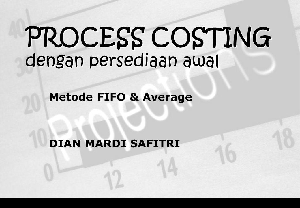 PROCESS COSTING dengan persediaan awal Metode FIFO & Average DIAN MARDI SAFITRI