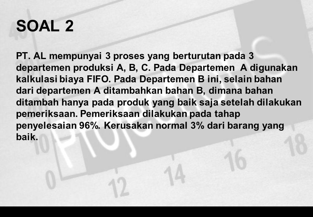 SOAL 2 PT. AL mempunyai 3 proses yang berturutan pada 3 departemen produksi A, B, C. Pada Departemen A digunakan kalkulasi biaya FIFO. Pada Departemen