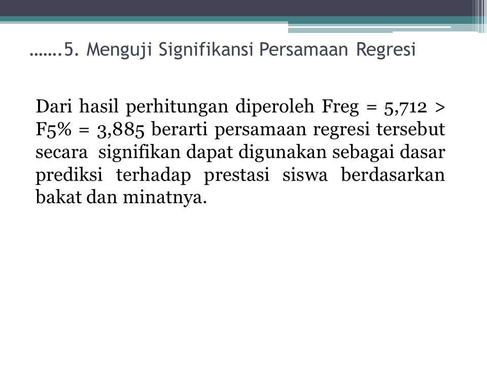…….5. Menguji Signifikansi Persamaan Regresi Dari hasil perhitungan diperoleh Freg = 5,712 > F5% = 3,885 berarti persamaan regresi tersebut secara sig