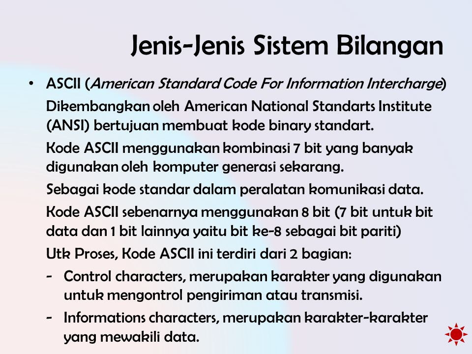 Jenis-Jenis Sistem Bilangan Jumlah Kode ASCII terdapat sebanyak 256 kode : -Kode ASCII 0 – 127 untuk manipulasi teks -Kode ASCII 128 – 255 untuk manipulasi grafik Pengelompokan Kode ASCII yang lainnya : • Kode yang tidak terlihat simbolnya seperti Kode 10 (Line Feed), 13 (Carriage Return), 8 (Tab), 32 (Space) • Kode yang terlihat simbolnya seperti abjad (A sampai Z), numerik (0 sampai 9), karakter khusus (~!@#$%^&*()_+?: {}) • Kode yang tidak ada di keyboard namun dapat ditampilkan.