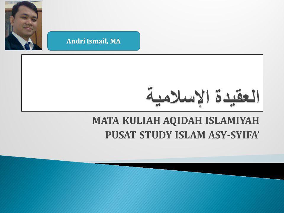 MATA KULIAH AQIDAH ISLAMIYAH PUSAT STUDY ISLAM ASY-SYIFA' Andri Ismail, MA