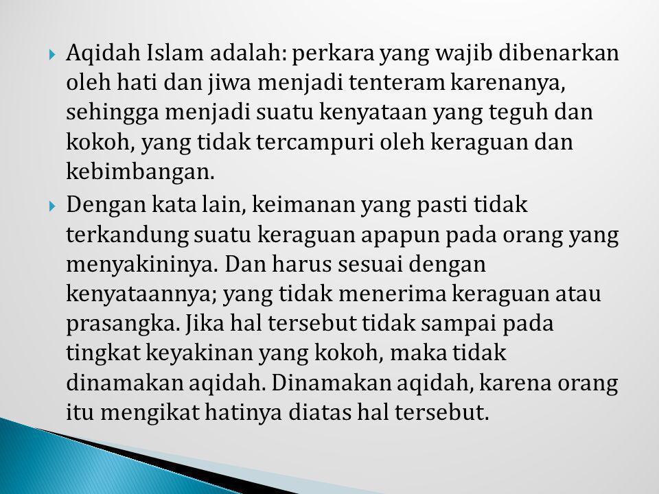  Aqidah Islam adalah: perkara yang wajib dibenarkan oleh hati dan jiwa menjadi tenteram karenanya, sehingga menjadi suatu kenyataan yang teguh dan ko