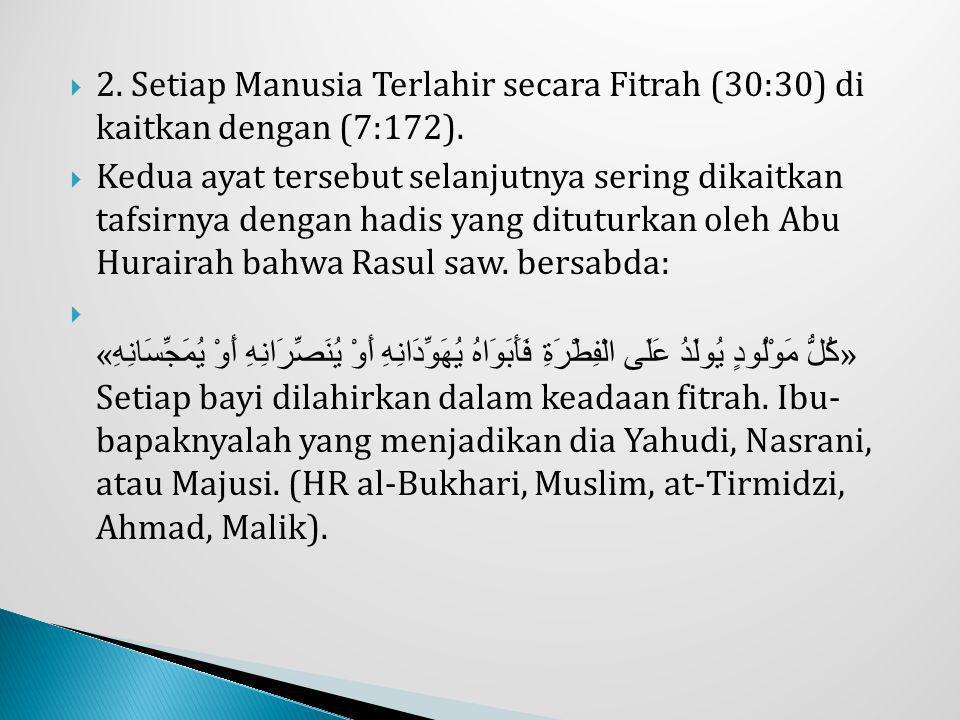  2. Setiap Manusia Terlahir secara Fitrah (30:30) di kaitkan dengan (7:172).  Kedua ayat tersebut selanjutnya sering dikaitkan tafsirnya dengan hadi