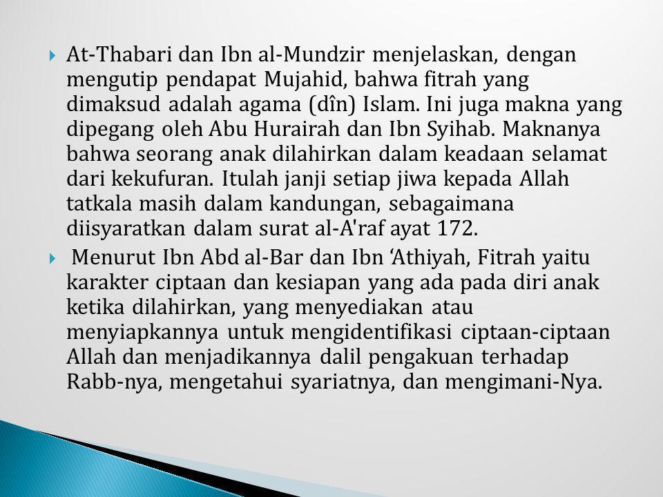  At-Thabari dan Ibn al-Mundzir menjelaskan, dengan mengutip pendapat Mujahid, bahwa fitrah yang dimaksud adalah agama (dîn) Islam. Ini juga makna yan