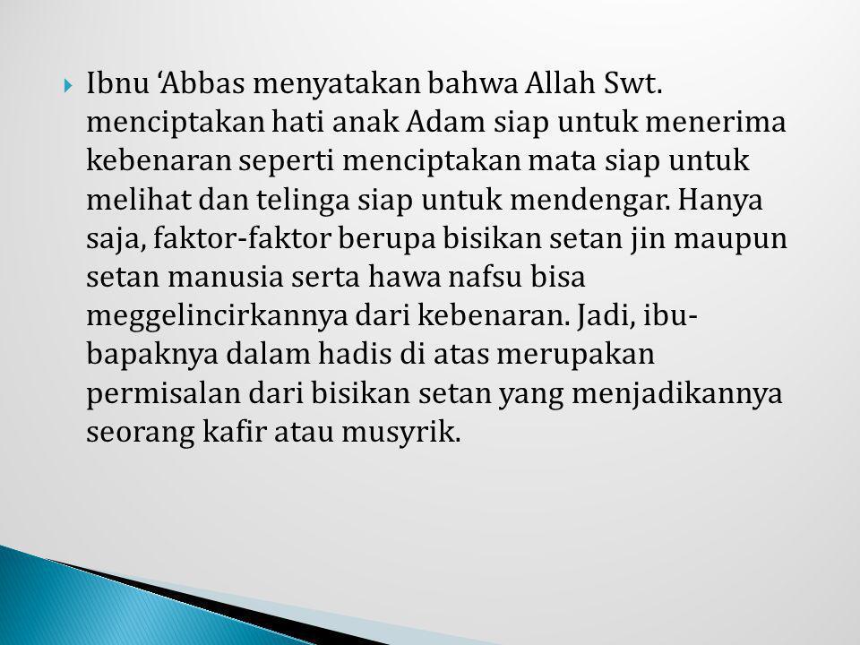  Ibnu 'Abbas menyatakan bahwa Allah Swt. menciptakan hati anak Adam siap untuk menerima kebenaran seperti menciptakan mata siap untuk melihat dan tel