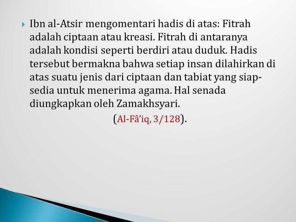  Ibn al-Atsir mengomentari hadis di atas: Fitrah adalah ciptaan atau kreasi. Fitrah di antaranya adalah kondisi seperti berdiri atau duduk. Hadis ter