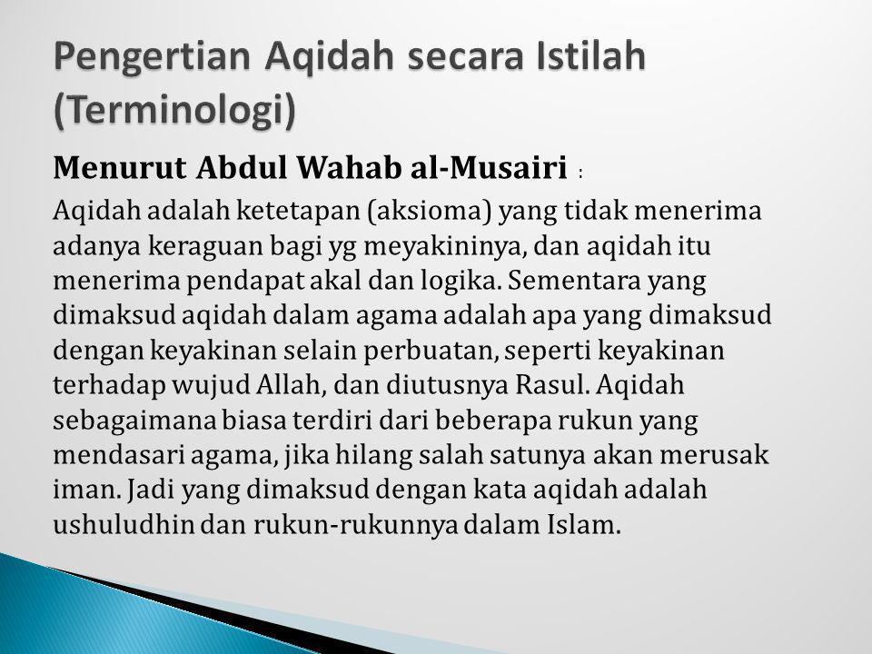 Menurut Abdul Wahab al-Musairi : Aqidah adalah ketetapan (aksioma) yang tidak menerima adanya keraguan bagi yg meyakininya, dan aqidah itu menerima pe