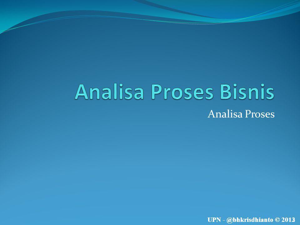 UPN - @bhkrisdhianto © 2013UPN - @bhkrisdhianto © 2012 Analisa Proses