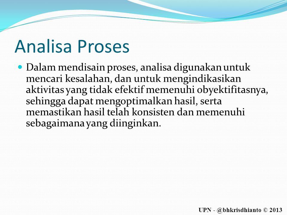UPN - @bhkrisdhianto © 2013 Analisa Proses  Dalam mendisain proses, analisa digunakan untuk mencari kesalahan, dan untuk mengindikasikan aktivitas ya