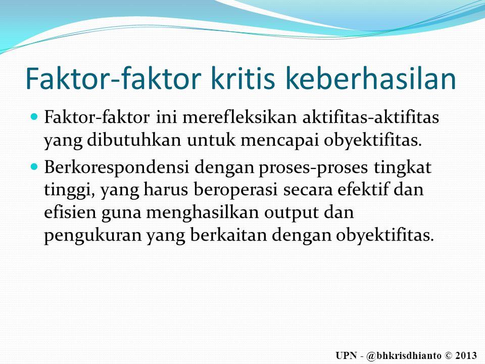 UPN - @bhkrisdhianto © 2013 Faktor-faktor kritis keberhasilan  Faktor-faktor ini merefleksikan aktifitas-aktifitas yang dibutuhkan untuk mencapai oby