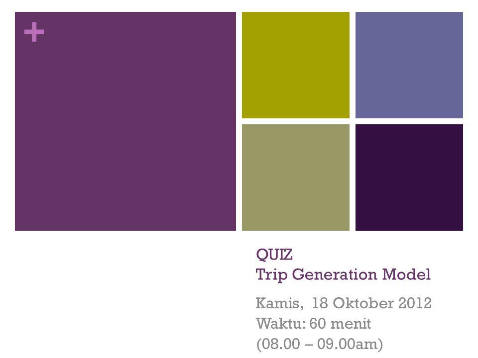 + QUIZ Trip Generation Model Kamis, 18 Oktober 2012 Waktu: 60 menit (08.00 – 09.00am)