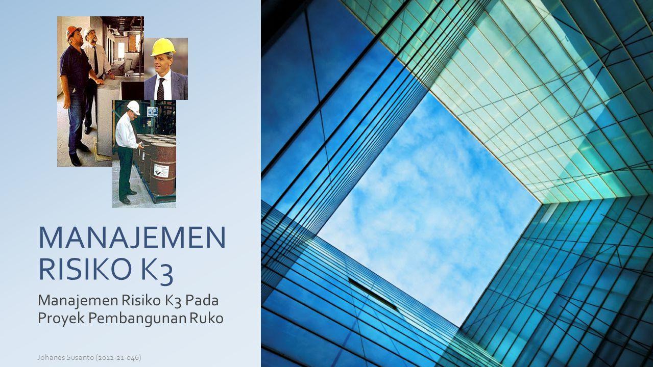 MANAJEMEN RISIKO K3 Manajemen Risiko K3 Pada Proyek Pembangunan Ruko Johanes Susanto (2012-21-046)